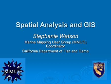 Spatial Analysis and GIS Stephanie Watson Marine Mapping User Group (MMUG) Coordinator California Department of Fish and Game.