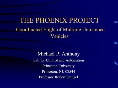 THE PHOENIX PROJECT Coordinated Flight of Multiple Unmanned Vehicles Michael P. Anthony Lab for Control and Automation Princeton University Princeton,