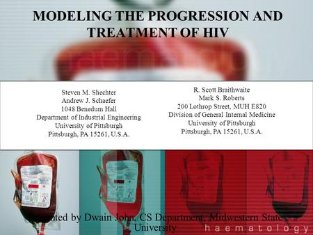MODELING THE PROGRESSION AND TREATMENT OF HIV Presented by Dwain John, CS Department, Midwestern State University Steven M. Shechter Andrew J. Schaefer.