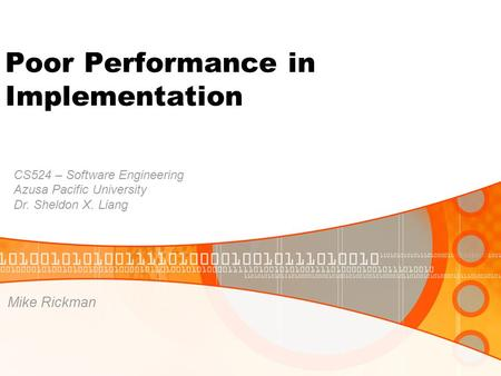 Poor Performance in Implementation Mike Rickman CS524 – Software Engineering Azusa Pacific University Dr. Sheldon X. Liang.