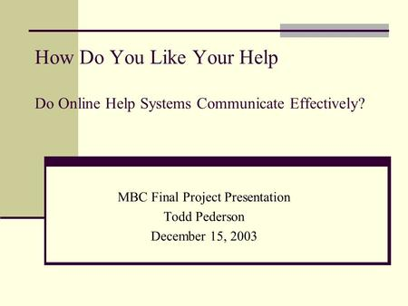 How Do You Like Your Help Do Online Help Systems Communicate Effectively? MBC Final Project Presentation Todd Pederson December 15, 2003.