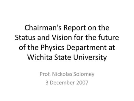 Chairman's Report on the Status and Vision for the future of the Physics Department at Wichita State University Prof. Nickolas Solomey 3 December 2007.