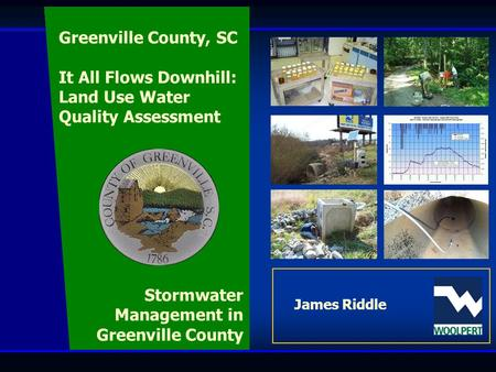 Wet Weather Monitoring Program James Riddle Stormwater Management in Greenville County Greenville County, SC It All Flows Downhill: Land Use Water Quality.