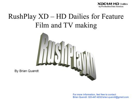 For more information, feel free to contact Brian Quandt: 323-447-4232 RushPlay XD – HD Dailies for Feature Film and TV making By.