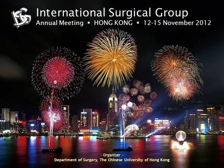 International Surgical Group Annual Meeting  HONG KONG  12-15 November 2012 - Organizer - Department of Surgery, The Chinese University of Hong Kong.