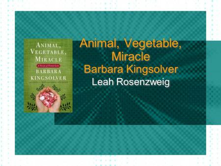 Animal, Vegetable, Miracle Barbara Kingsolver Leah Rosenzweig.