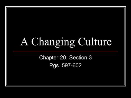 A Changing Culture Chapter 20, Section 3 Pgs. 597-602.