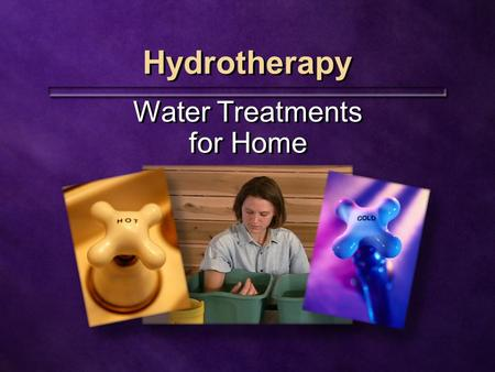 Hydrotherapy Water Treatments for Home. Natural Remedies Available to everyone Can be easily incorporated Inexpensive Highly effective Available to everyone.
