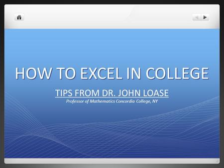 HOW TO EXCEL IN COLLEGE TIPS FROM DR. JOHN LOASE Professor of Mathematics Concordia College, NY.