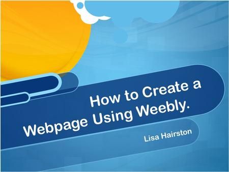 Lisa Hairston How to Create a Webpage Using Weebly.