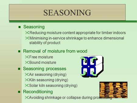 SEASONING n Removal of moisture from wood Free moisture Bound moisture n Seasoning Reducing moisture content appropriate for timber indoors Minimising.