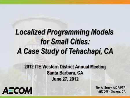 Localized Programming Models for Small Cities: A Case Study of Tehachapi, CA 2012 ITE Western District Annual Meeting Santa Barbara, CA June 27, 2012 Localized.