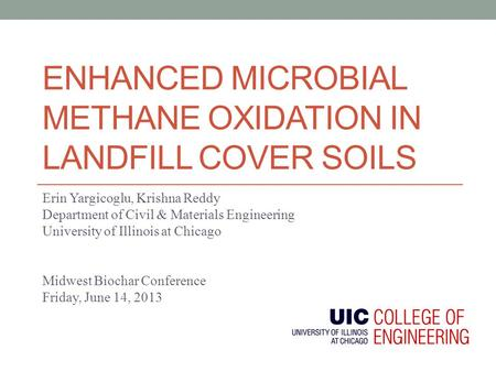 ENHANCED MICROBIAL METHANE OXIDATION IN LANDFILL COVER SOILS Erin Yargicoglu, Krishna Reddy Department of Civil & Materials Engineering University of Illinois.