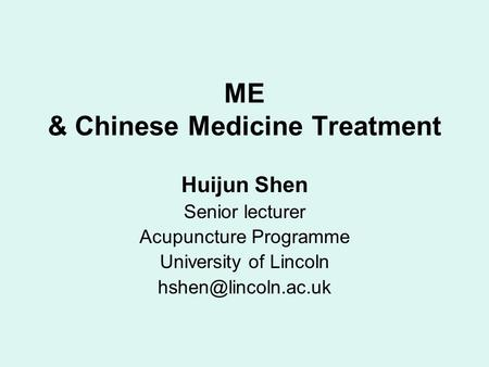 ME & Chinese Medicine Treatment Huijun Shen Senior lecturer Acupuncture Programme University of Lincoln