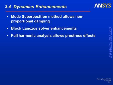 Training Manual 001419 15 Aug 2000 3.4-1 Mode Superposition method allows non- proportional damping Block Lanczos solver enhancements Full harmonic analysis.