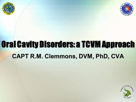 Oral Cavity Disorders: a TCVM Approach CAPT R.M. Clemmons, DVM, PhD, CVA.