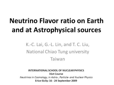 Neutrino Flavor ratio on Earth and at Astrophysical sources K.-C. Lai, G.-L. Lin, and T. C. Liu, National Chiao Tung university Taiwan INTERNATIONAL SCHOOL.