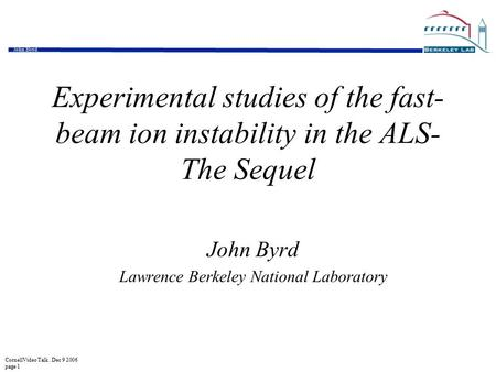 CornellVideo Talk. Dec 9 2006 page 1 John Byrd Experimental studies of the fast- beam ion instability in the ALS- The Sequel John Byrd Lawrence Berkeley.