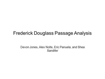 Frederick Douglass Passage Analysis Devon Jones, Alex Nolte, Eric Panuela, and Shea Sandifer.