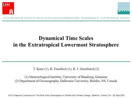Dynamical Time Scales in the Extratropical Lowermost Stratosphere T. Kunz (1), K. Fraedrich (1), R. J. Greatbatch (2) (1) Meteorological Institute, University.