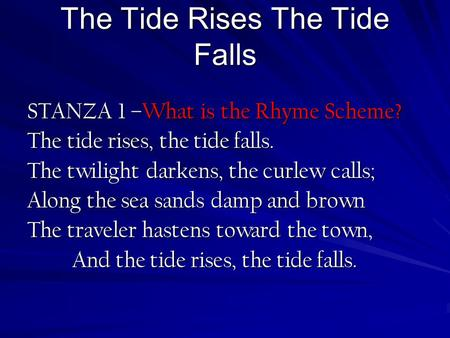 The Tide Rises The Tide Falls STANZA 1 –What is the Rhyme Scheme? The tide rises, the tide falls. The twilight darkens, the curlew calls; Along the sea.