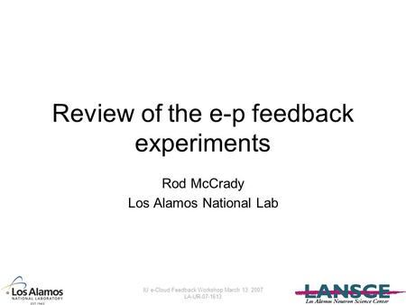 IU e-Cloud Feedback Workshop March 13, 2007 LA-UR-07-1613 Review of the e-p feedback experiments Rod McCrady Los Alamos National Lab.