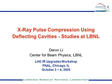 X-Ray Pulse Compression Using Deflecting Cavities - Studies at LBNL Derun Li Center for Beam Physics, LBNL LHC IR Upgrades Workshop FNAL, Chicago, IL October.