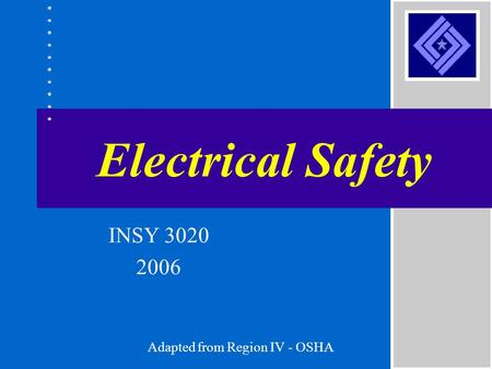 Electrical Safety Adapted from Region IV - OSHA INSY 3020 2006.