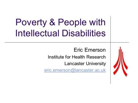 Poverty & People with Intellectual Disabilities Eric Emerson Institute for Health Research Lancaster University