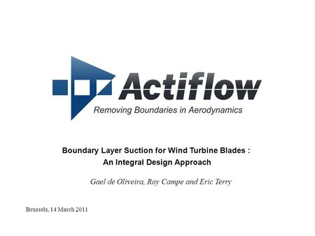 Brussels, 14 March 2011 Boundary Layer Suction <strong>for</strong> Wind Turbine Blades : An Integral Design Approach Gael de Oliveira, Roy Campe and Eric Terry.