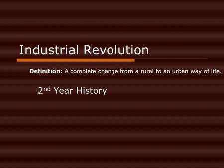 Industrial Revolution 2 nd Year History Definition: A complete change from a rural to an urban way of life.