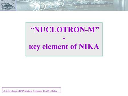 """NUCLOTRON-M"" - кеу element of NIKA A.D.Kovalenko.VHM Workshop, September 19, 2007, Dubna."