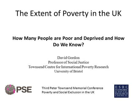 The Extent of Poverty in the UK How Many People are Poor and Deprived and How Do We Know? David Gordon Professor of Social Justice Townsend Centre for.