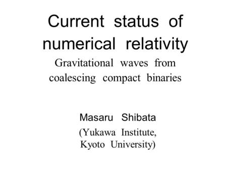 Current status of numerical relativity Gravitational waves from coalescing compact binaries Masaru Shibata (Yukawa Institute, Kyoto University)