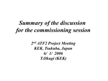 Summary of the discussion for the commissioning session 2 nd ATF2 Project Meeting KEK, Tsukuba, Japan 6/ 1/ 2006 T.Okugi (KEK)