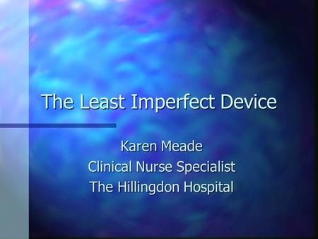 The Least Imperfect Device Karen Meade Clinical Nurse Specialist The Hillingdon Hospital.