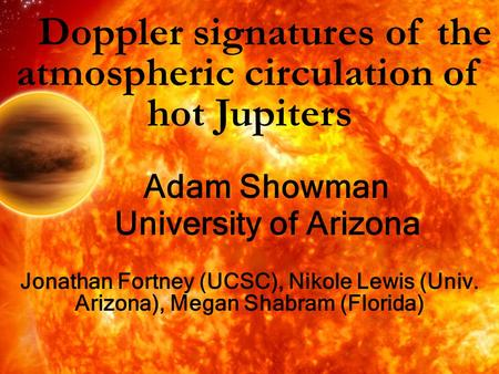 Doppler signatures of the atmospheric circulation of hot Jupiters Adam Showman University of Arizona Jonathan Fortney (UCSC), Nikole Lewis (Univ. Arizona),