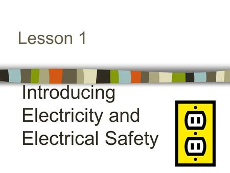 Lesson 1 Introducing Electricity and Electrical Safety.
