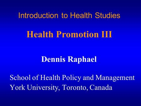 Introduction to Health Studies Health Promotion III Dennis Raphael School of Health Policy and Management York University, Toronto, Canada.