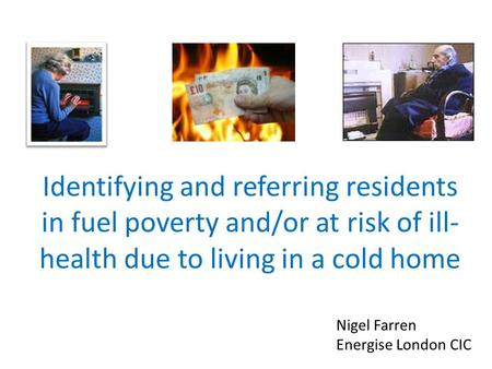 Identifying and referring residents in fuel poverty and/or at risk of ill- health due to living in a cold home Nigel Farren Energise London CIC.