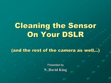 Cleaning the Sensor On Your DSLR (and the rest of the camera as well…) Presented by N. David King.