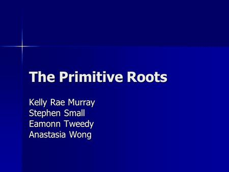 The Primitive Roots Kelly Rae Murray Stephen Small Eamonn Tweedy Anastasia Wong.