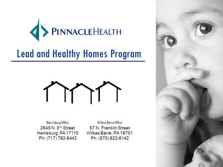 Lead and Healthy Homes Program Wilkes Barre Office 57 N. Franklin Street Wilkes Barre, PA 18701 Ph: (570) 822-6142 Harrisburg Office 2645 N. 3 rd Street.