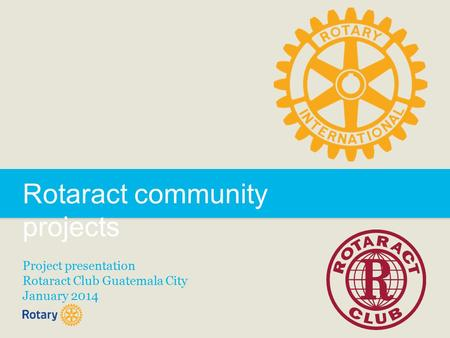Rotaract community projects Project presentation Rotaract Club Guatemala City January 2014.