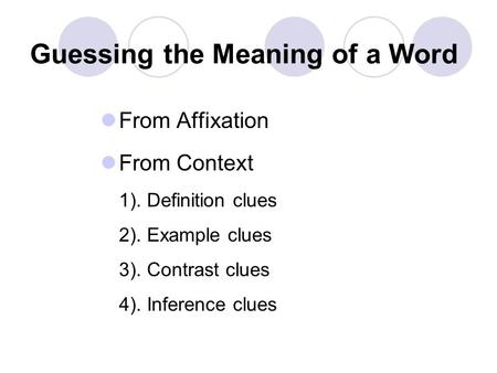 Guessing the Meaning of a Word From Affixation From Context 1). Definition clues 2). Example clues 3). Contrast clues 4). Inference clues.