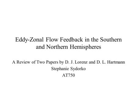 Eddy-Zonal Flow Feedback in the Southern and Northern Hemispheres A Review of Two Papers by D. J. Lorenz and D. L. Hartmann Stephanie Sydorko AT750.