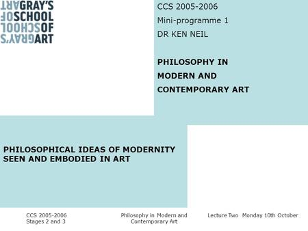 Lecture Two Monday 10th October CCS 2005-2006 Stages 2 and 3 Philosophy in Modern and Contemporary Art CCS 2005-2006 Mini-programme 1 DR KEN NEIL PHILOSOPHY.