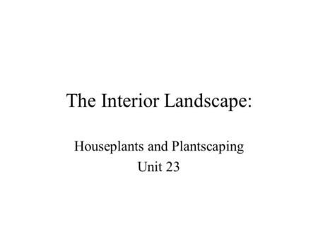 The Interior Landscape: Houseplants and Plantscaping Unit 23.