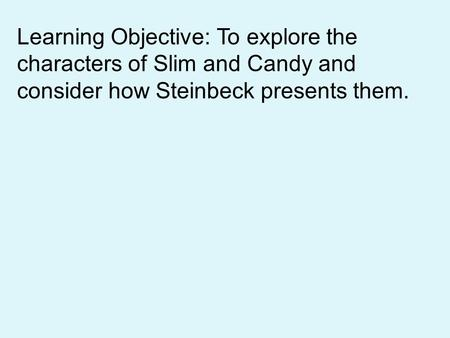 Learning Objective: To explore the characters of Slim and Candy and consider how Steinbeck presents them.