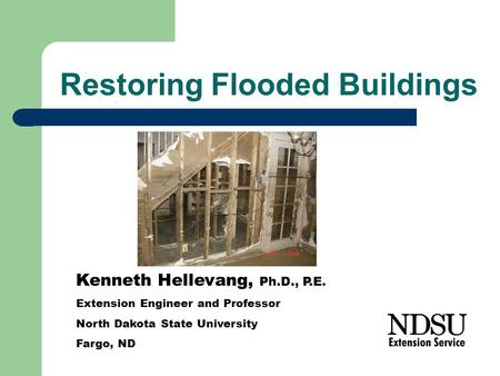 Restoring Flooded Buildings Kenneth Hellevang, Ph.D., P.E. Extension Engineer and Professor North Dakota State University Fargo, ND.